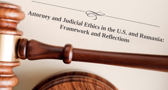 Attorney and Judicial Ethics in the U.S. and Romania: Framework and Reflections